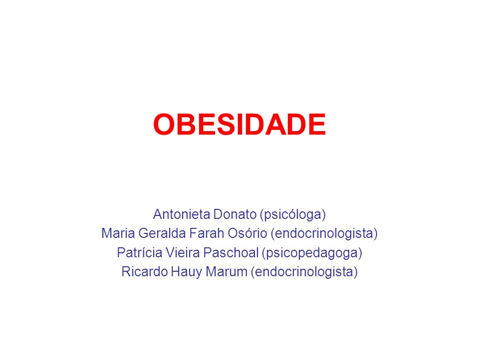 OBESIDADE Antonieta Donato (psicóloga) Maria Geralda Farah Osório (endocrinologista) Patrícia Vieira Paschoal (psicopedagoga) Ricardo Hauy Marum (endo