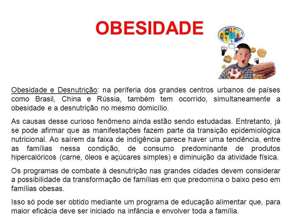 OBESIDADE Obesidade e Desnutrição: na periferia dos grandes centros urbanos de países como Brasil, China e Rússia, também tem ocorrido, simultaneament