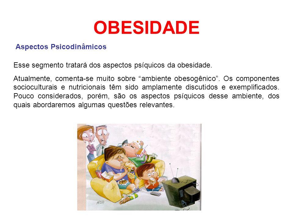OBESIDADE Aspectos Psicodinâmicos Esse segmento tratará dos aspectos psíquicos da obesidade. Atualmente, comenta-se muito sobre ambiente obesogênico.