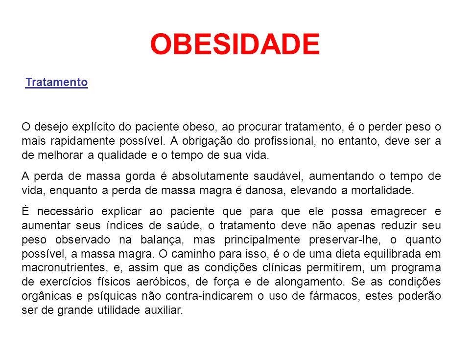 OBESIDADE Tratamento O desejo explícito do paciente obeso, ao procurar tratamento, é o perder peso o mais rapidamente possível. A obrigação do profiss