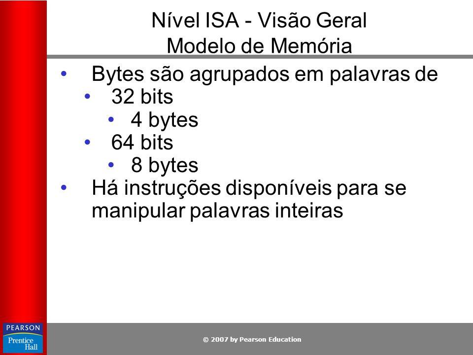 © 2007 by Pearson Education Nível ISA - Visão Geral Modelo de Memória Bytes são agrupados em palavras de 32 bits 4 bytes 64 bits 8 bytes Há instruções