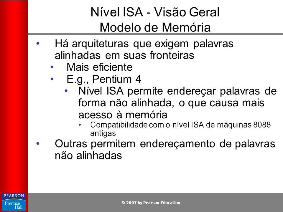 © 2007 by Pearson Education Nível ISA - Visão Geral Modelo de Memória Há arquiteturas que exigem palavras alinhadas em suas fronteiras Mais eficiente
