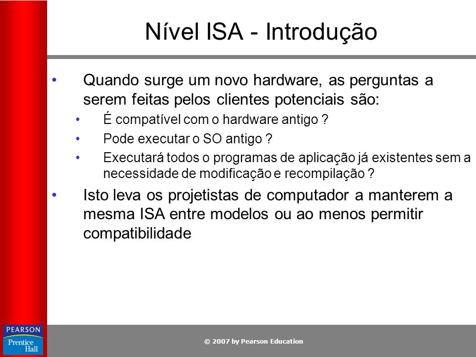 © 2007 by Pearson Education Nível ISA - Introdução Quando surge um novo hardware, as perguntas a serem feitas pelos clientes potenciais são: É compatí