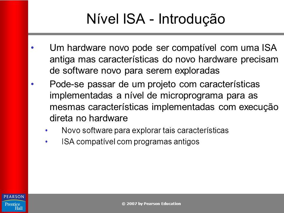 © 2007 by Pearson Education Nível ISA - Visão Geral Propriedades O nível ISA é o modo como a máquina se apresenta a um programador de linguagem de máquina Código de nível ISA é o que um compilador produz, ignorando chamadas ao SO e linguagem de montagem simbólica Para produzir código de nível ISA, necessita- se saber O modelo de memória Quais e quantos são os registradores Quais tipos de dados e instruções estão disponíveis