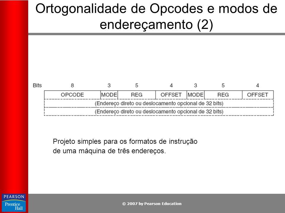 © 2007 by Pearson Education Projeto simples para os formatos de instrução de uma máquina de três endereços. Ortogonalidade de Opcodes e modos de ender