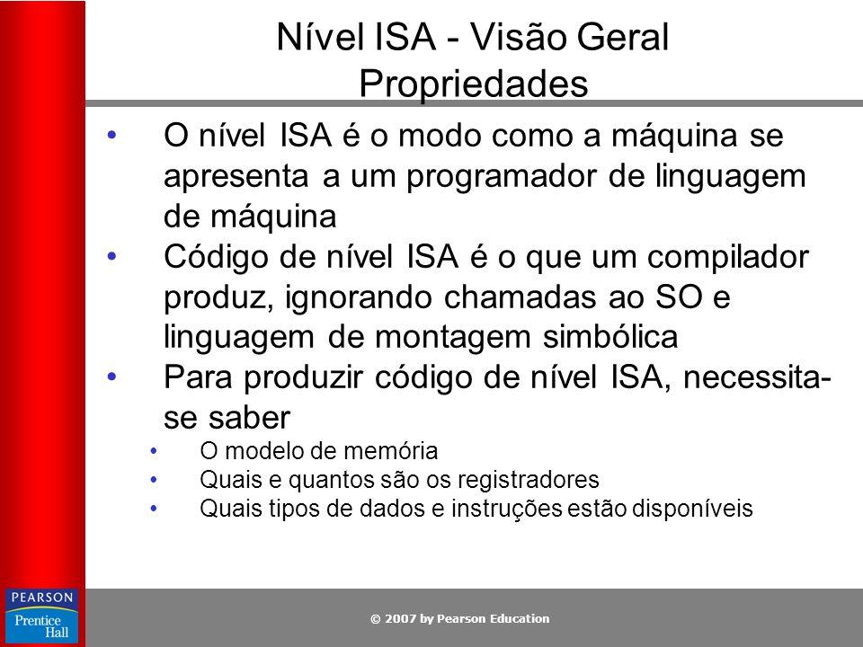 © 2007 by Pearson Education Nível ISA - Visão Geral Propriedades Não são questões do nível ISA: Se a microarquitetura é microprogramada ou não o é Se tem paralelismo ou não Se é superescalar ou não Tais aspectos não são visíveis para o escritor de compilador Nível ISA especificado V9 SPARC Diferentes chips com preços variados capazes de rodar os mesmos programas de aplicação Nível ISA não especificado Chip Intel Pentium 4 Clonado