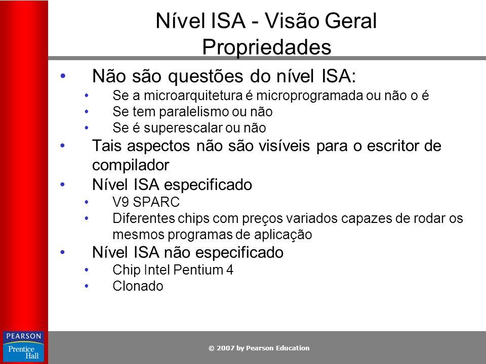 © 2007 by Pearson Education Nível ISA - Visão Geral Propriedades Não são questões do nível ISA: Se a microarquitetura é microprogramada ou não o é Se