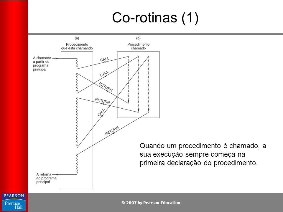 © 2007 by Pearson Education Co-rotinas (1) Quando um procedimento é chamado, a sua execução sempre começa na primeira declaração do procedimento.