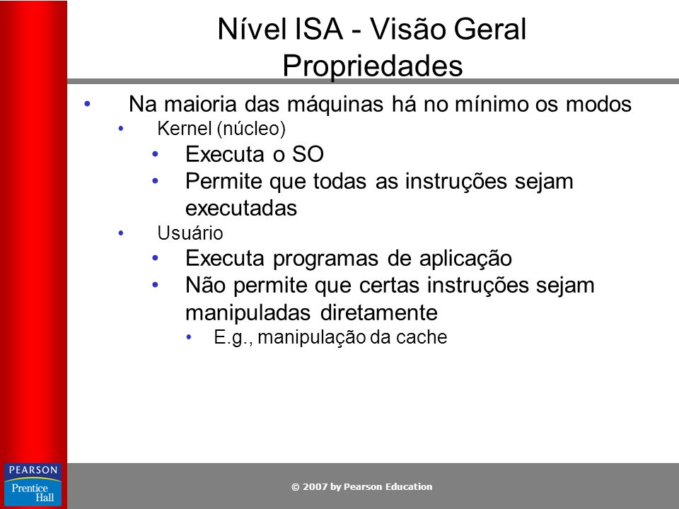© 2007 by Pearson Education Nível ISA - Visão Geral Propriedades Na maioria das máquinas há no mínimo os modos Kernel (núcleo) Executa o SO Permite qu