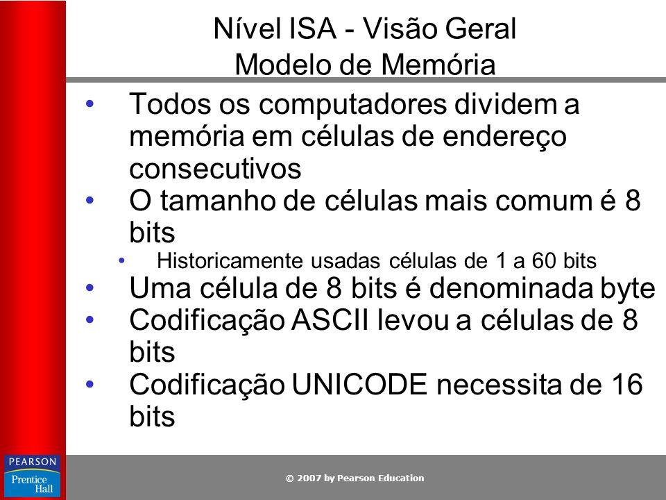 © 2007 by Pearson Education Nível ISA - Visão Geral Modelo de Memória Bytes são agrupados em palavras de 32 bits 4 bytes 64 bits 8 bytes Há instruções disponíveis para se manipular palavras inteiras