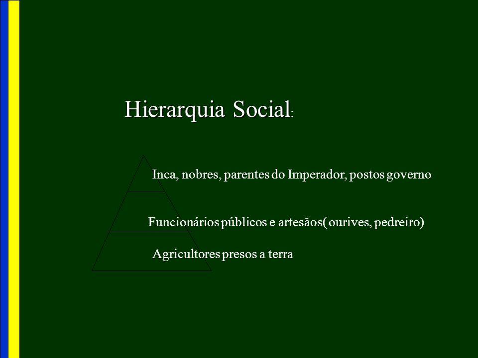 Hierarquia Social Hierarquia Social : Inca, nobres, parentes do Imperador, postos governo Funcionários públicos e artesãos( ourives, pedreiro) Agricul