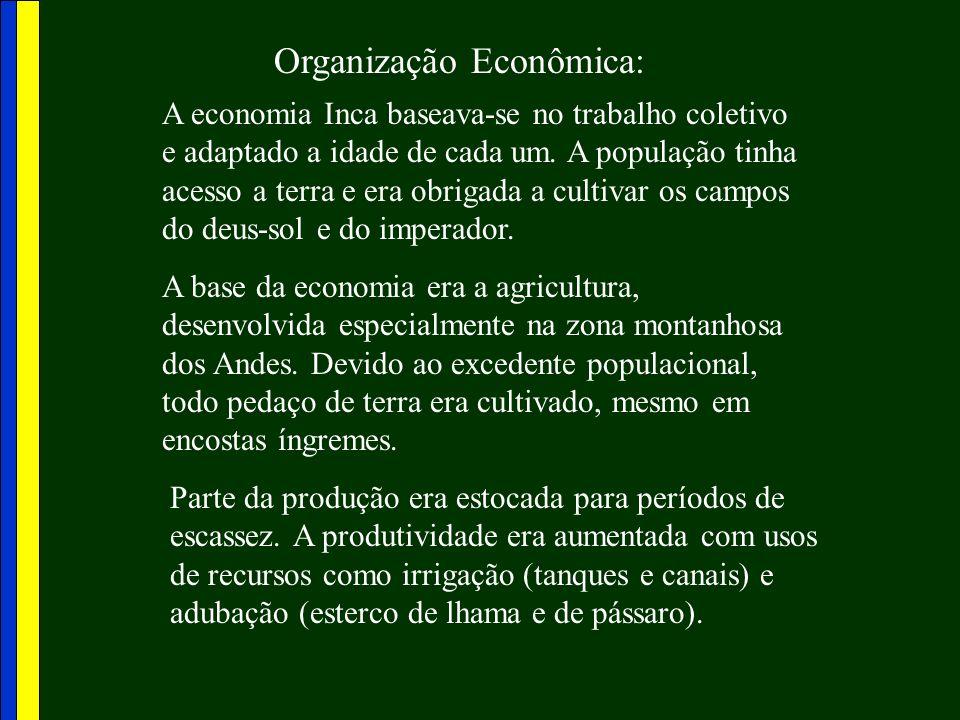 Organização Econômica: A economia Inca baseava-se no trabalho coletivo e adaptado a idade de cada um. A população tinha acesso a terra e era obrigada