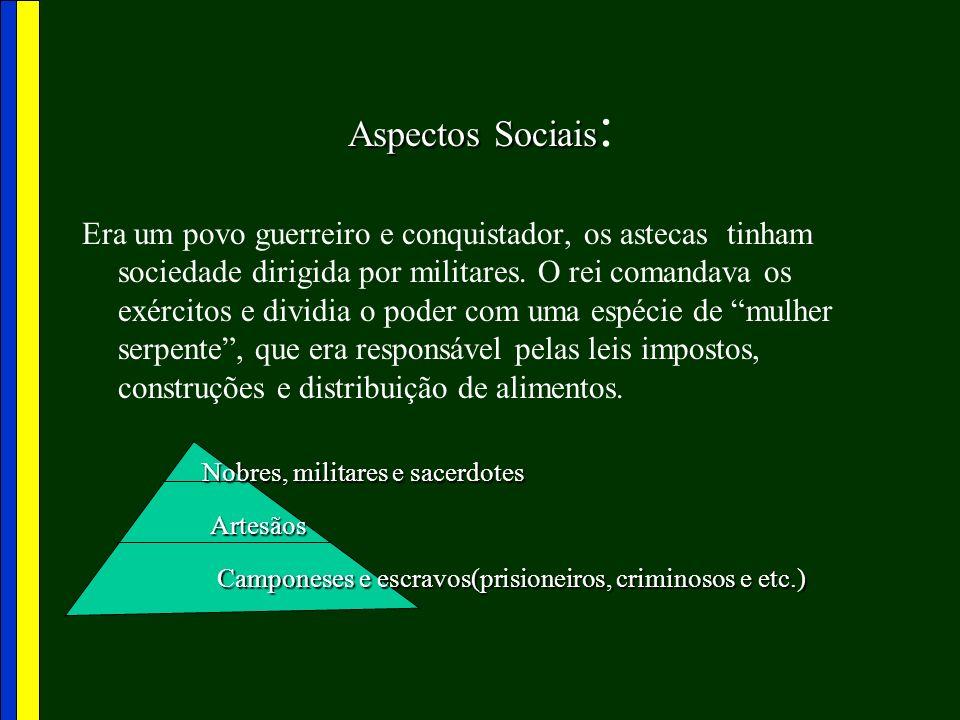 Aspectos Sociais Aspectos Sociais : Era um povo guerreiro e conquistador, os astecas tinham sociedade dirigida por militares. O rei comandava os exérc