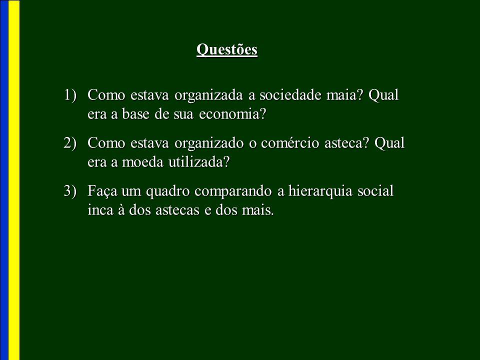 Questões 1)Como estava organizada a sociedade maia? Qual era a base de sua economia? 2)Como estava organizado o comércio asteca? Qual era a moeda util