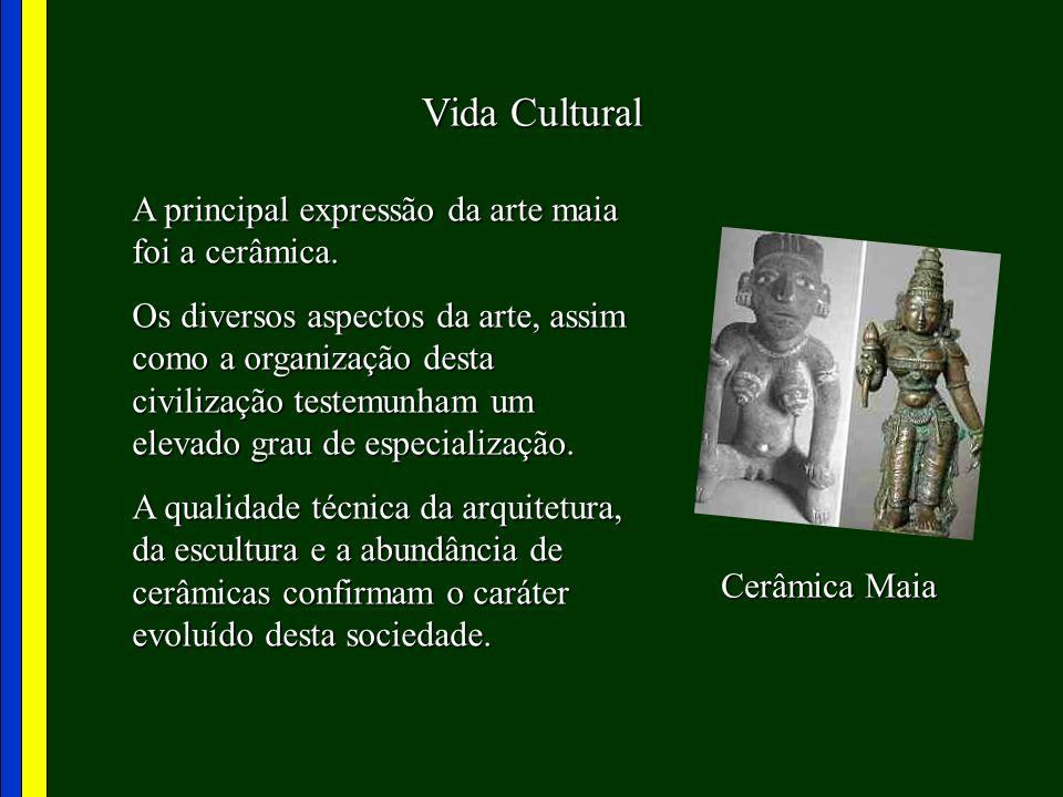 Vida Cultural A principal expressão da arte maia foi a cerâmica. Os diversos aspectos da arte, assim como a organização desta civilização testemunham