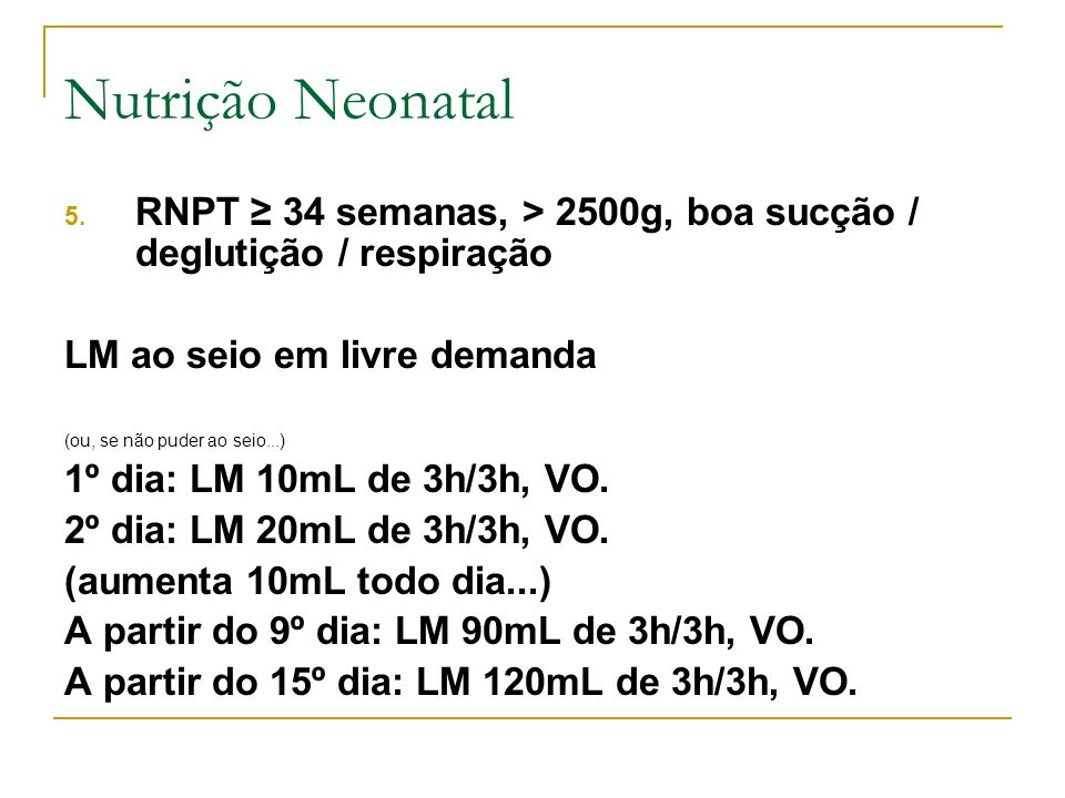 5. RNPT 34 semanas, > 2500g, boa sucção / deglutição / respiração LM ao seio em livre demanda (ou, se não puder ao seio...) 1º dia: LM 10mL de 3h/3h,