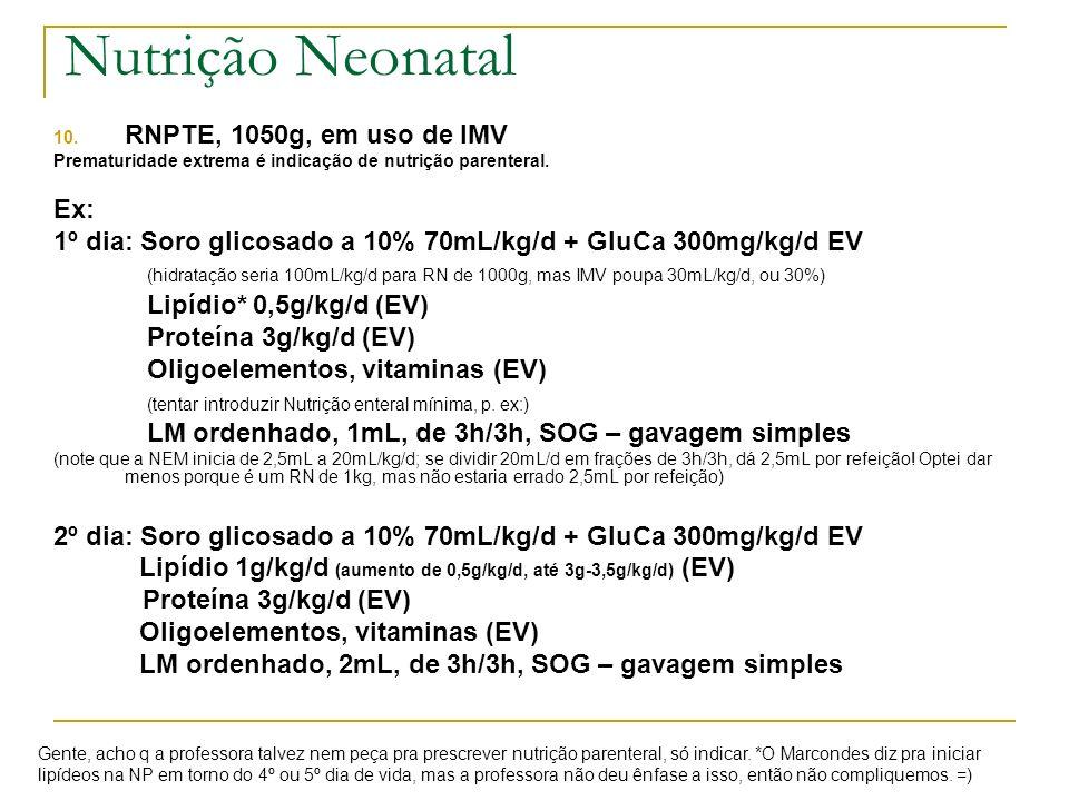 10. RNPTE, 1050g, em uso de IMV Prematuridade extrema é indicação de nutrição parenteral. Ex: 1º dia: Soro glicosado a 10% 70mL/kg/d + GluCa 300mg/kg/