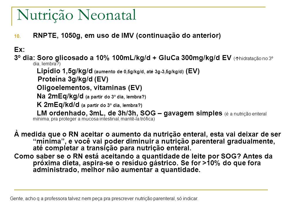 10. RNPTE, 1050g, em uso de IMV (continuação do anterior) Ex: 3º dia: Soro glicosado a 10% 100mL/kg/d + GluCa 300mg/kg/d EV ( hidratação no 3º dia, le