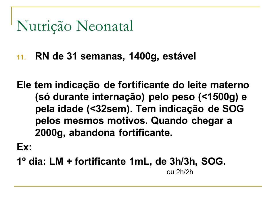 11. RN de 31 semanas, 1400g, estável Ele tem indicação de fortificante do leite materno (só durante internação) pelo peso (<1500g) e pela idade (<32se