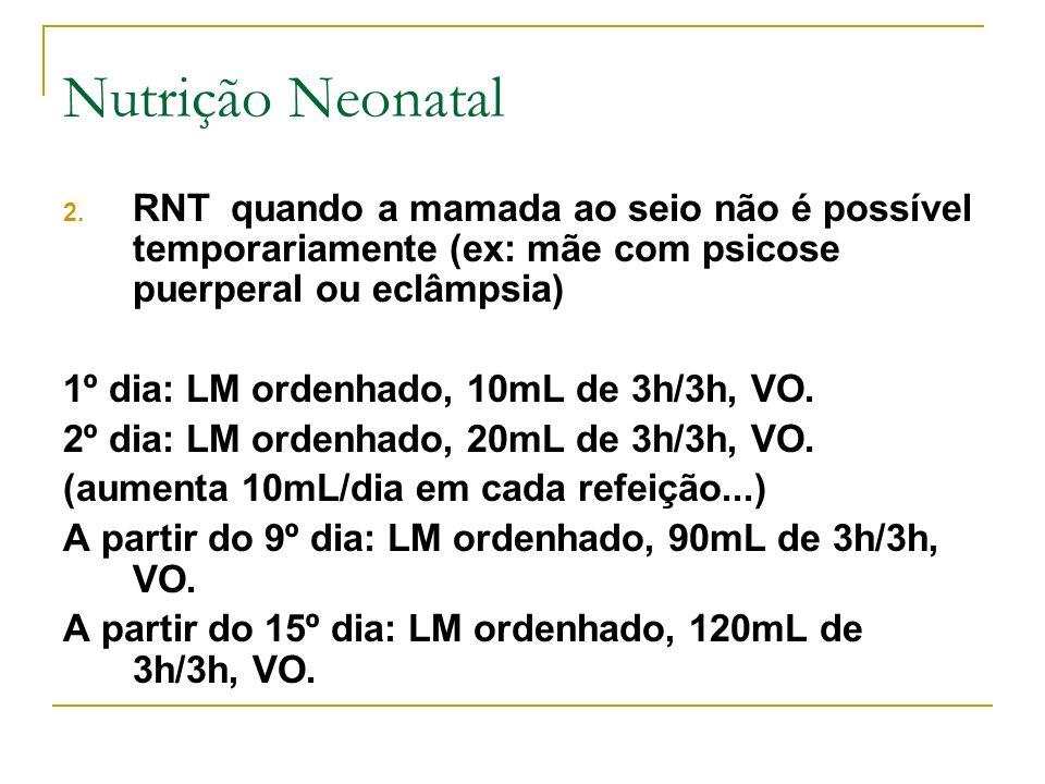 2. RNT quando a mamada ao seio não é possível temporariamente (ex: mãe com psicose puerperal ou eclâmpsia) 1º dia: LM ordenhado, 10mL de 3h/3h, VO. 2º