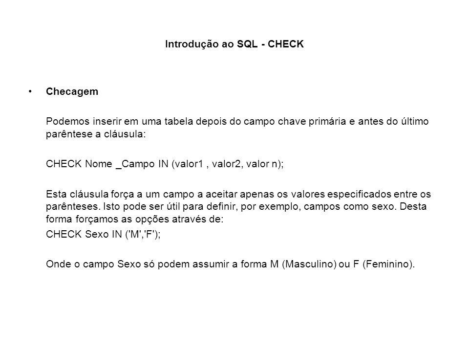 Introdução ao SQL - CHECK Checagem Podemos inserir em uma tabela depois do campo chave primária e antes do último parêntese a cláusula: CHECK Nome _Ca