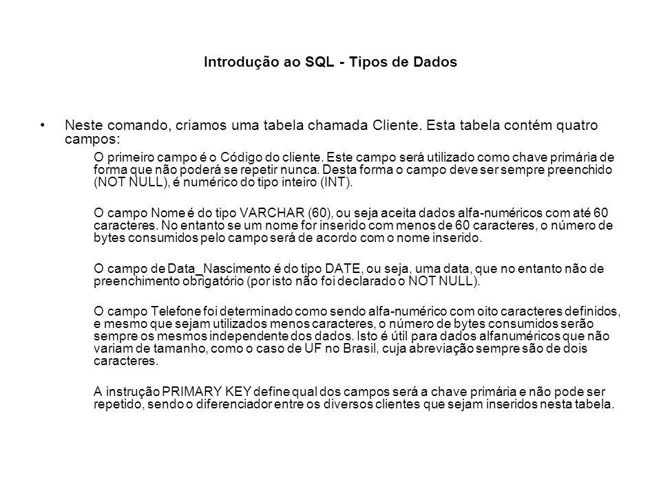 Introdução ao SQL - Tipos de Dados Neste comando, criamos uma tabela chamada Cliente. Esta tabela contém quatro campos: O primeiro campo é o Código do