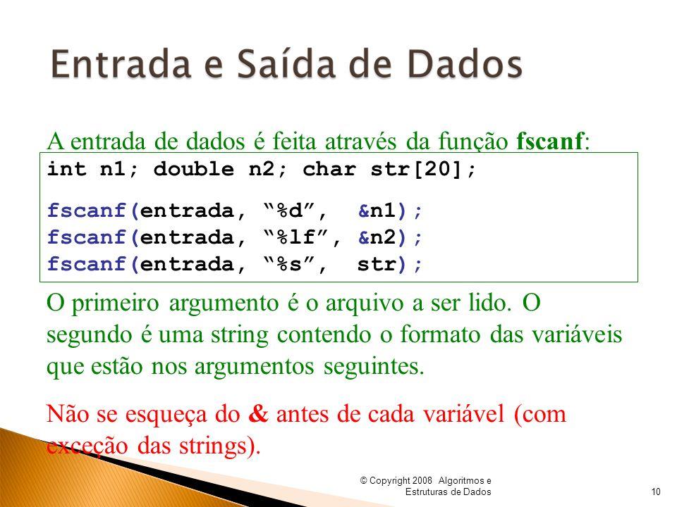 © Copyright 2008 Algoritmos e Estruturas de Dados A entrada de dados é feita através da função fscanf: int n1; double n2; char str[20]; fscanf(entrada