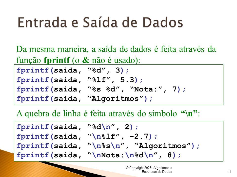 © Copyright 2008 Algoritmos e Estruturas de Dados fprintf(saida, %d, 3); fprintf(saida, %lf, 5.3); fprintf(saida, %s %d, Nota:, 7); fprintf(saida, Alg