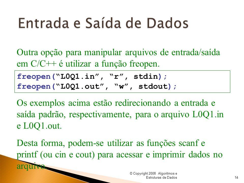 © Copyright 2008 Algoritmos e Estruturas de Dados Outra opção para manipular arquivos de entrada/saída em C/C++ é utilizar a função freopen. freopen(L