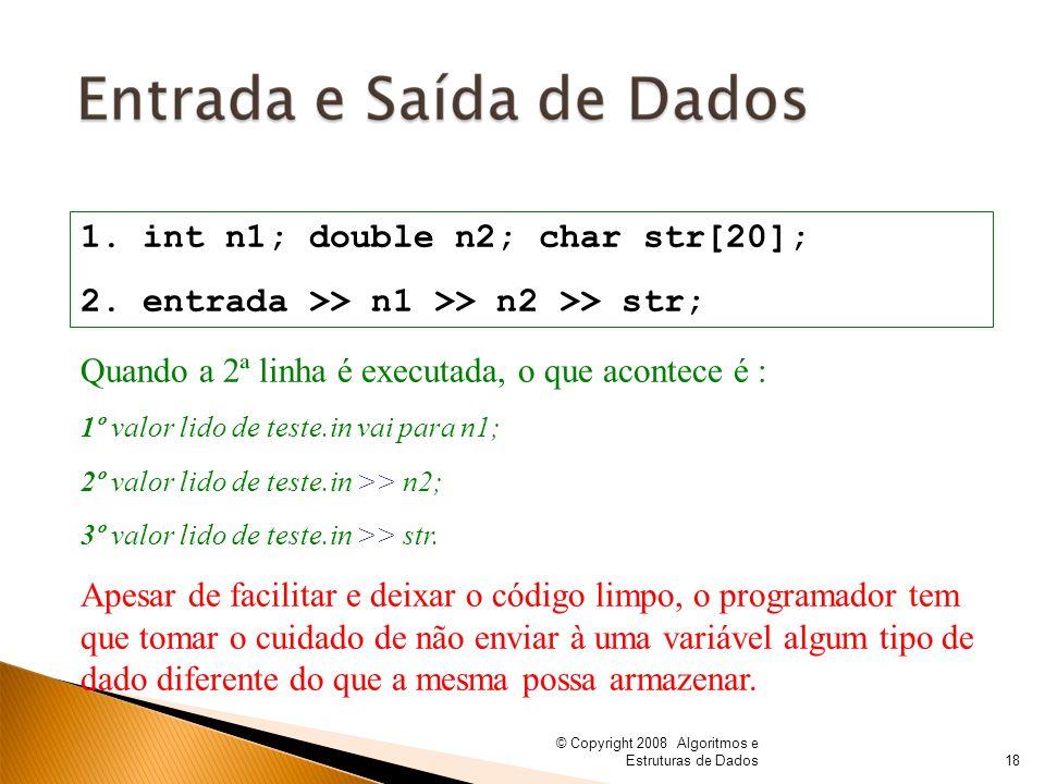 © Copyright 2008 Algoritmos e Estruturas de Dados 1. int n1; double n2; char str[20]; 2. entrada >> n1 >> n2 >> str; Quando a 2ª linha é executada, o