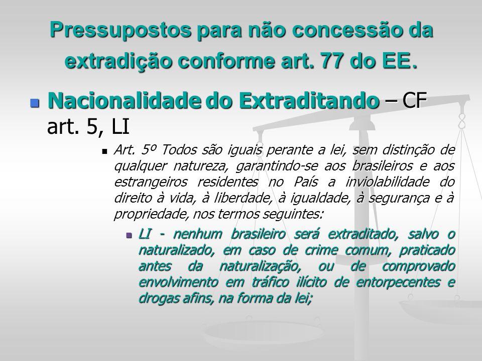 Pressupostos para não concessão da extradição conforme art. 77 do EE. Nacionalidade do Extraditando – CF art. 5, LI Nacionalidade do Extraditando – CF