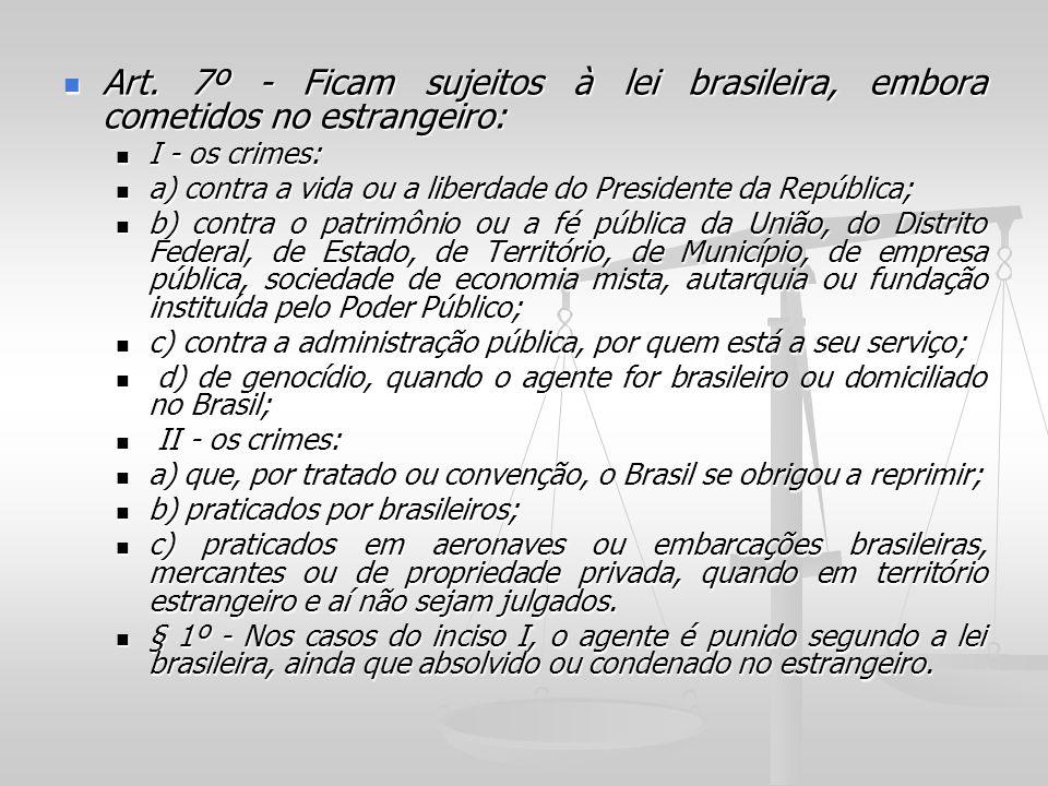 Art. 7º - Ficam sujeitos à lei brasileira, embora cometidos no estrangeiro: Art. 7º - Ficam sujeitos à lei brasileira, embora cometidos no estrangeiro