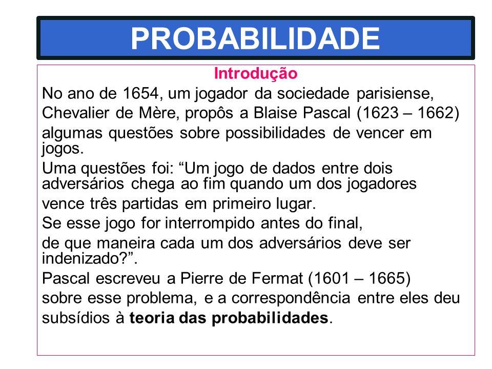 PROBABILIDADE Introdução No ano de 1654, um jogador da sociedade parisiense, Chevalier de Mère, propôs a Blaise Pascal (1623 – 1662) algumas questões