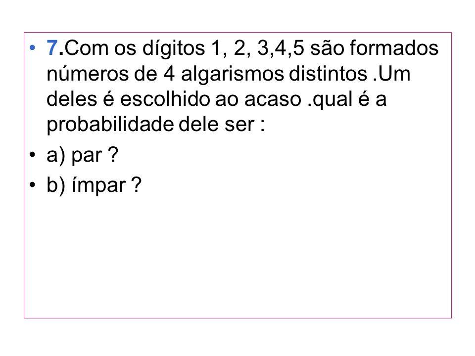 7.Com os dígitos 1, 2, 3,4,5 são formados números de 4 algarismos distintos.Um deles é escolhido ao acaso.qual é a probabilidade dele ser : a) par ? b