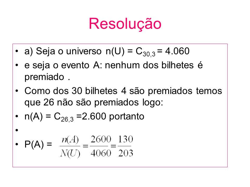 Resolução a) Seja o universo n(U) = C 30,3 = 4.060 e seja o evento A: nenhum dos bilhetes é premiado. Como dos 30 bilhetes 4 são premiados temos que 2