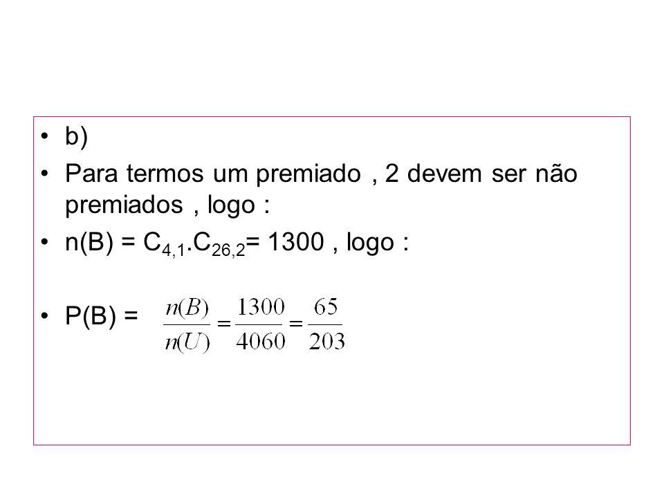 b) Para termos um premiado, 2 devem ser não premiados, logo : n(B) = C 4,1.C 26,2 = 1300, logo : P(B) =