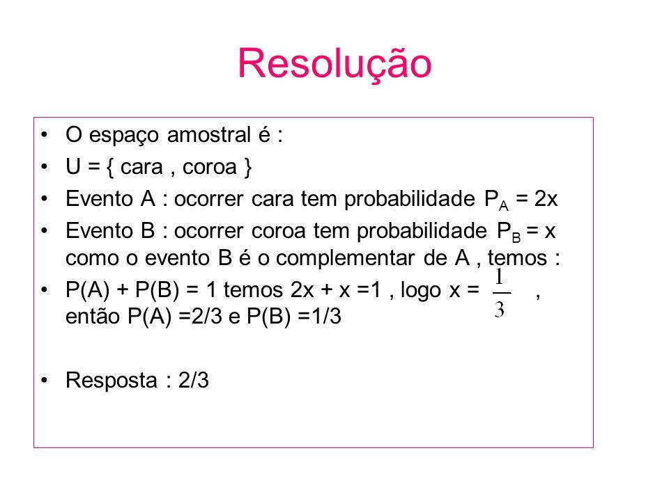 Resolução O espaço amostral é : U = { cara, coroa } Evento A : ocorrer cara tem probabilidade P A = 2x Evento B : ocorrer coroa tem probabilidade P B