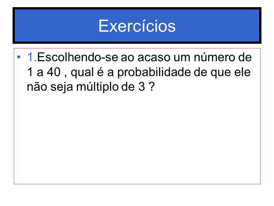 Exercícios 1.Escolhendo-se ao acaso um número de 1 a 40, qual é a probabilidade de que ele não seja múltiplo de 3 ?