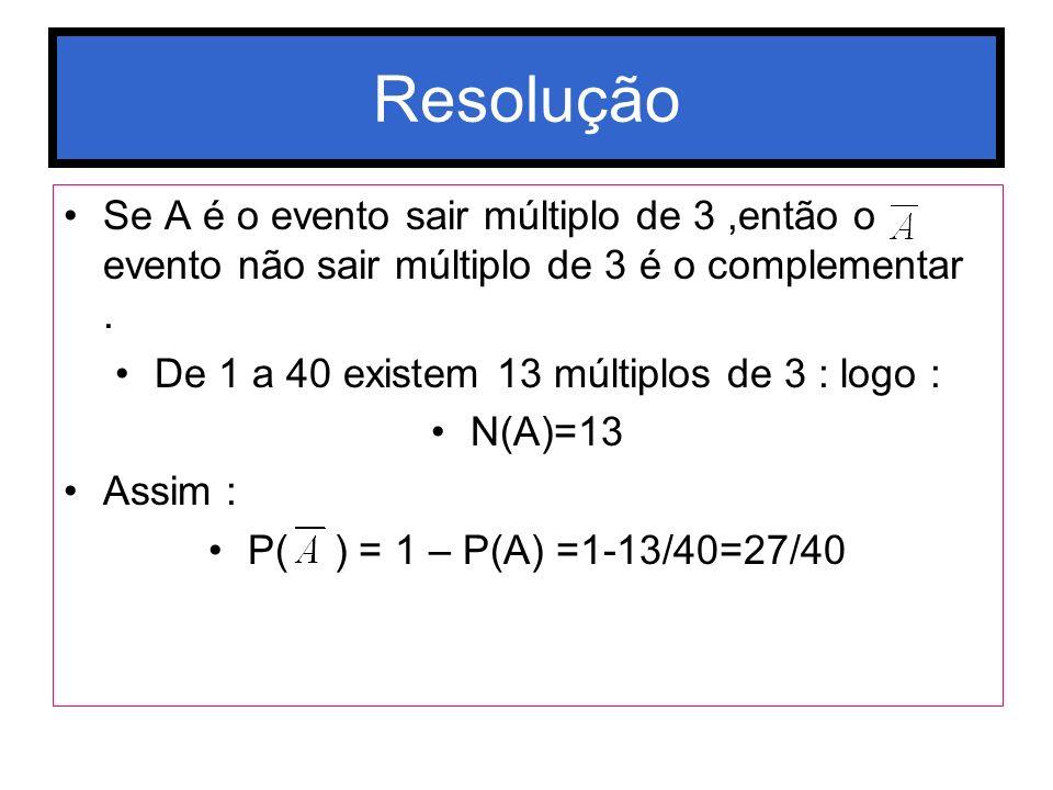 Resolução Se A é o evento sair múltiplo de 3,então o evento não sair múltiplo de 3 é o complementar. De 1 a 40 existem 13 múltiplos de 3 : logo : N(A)