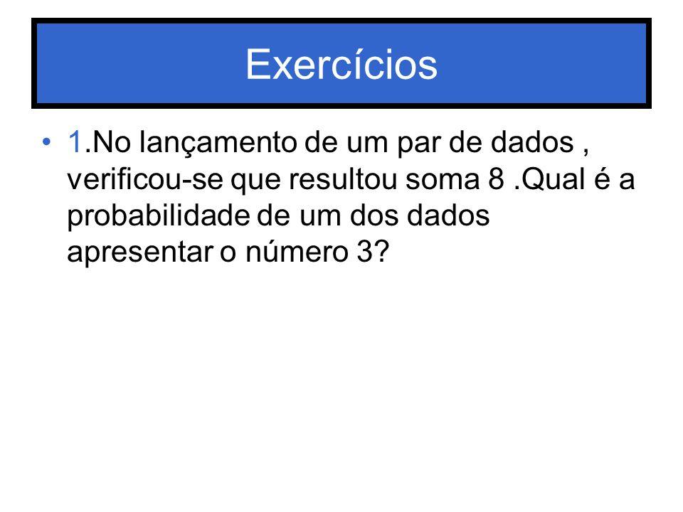 Exercícios 1.No lançamento de um par de dados, verificou-se que resultou soma 8.Qual é a probabilidade de um dos dados apresentar o número 3?