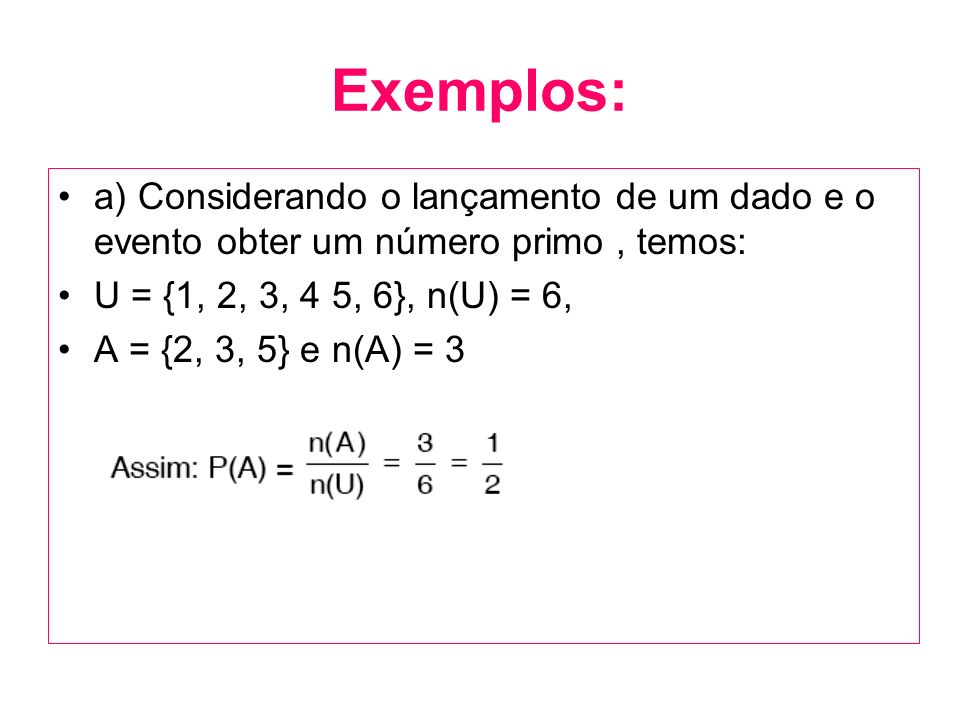 Exemplos: a) Considerando o lançamento de um dado e o evento obter um número primo, temos: U = {1, 2, 3, 4 5, 6}, n(U) = 6, A = {2, 3, 5} e n(A) = 3