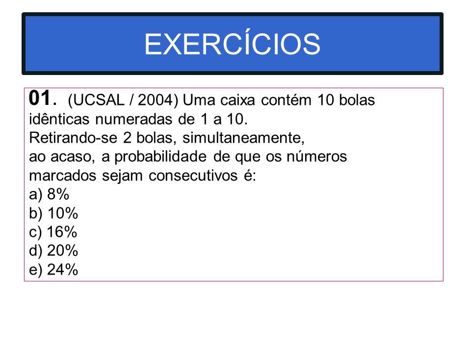 01. EXERCÍCIOS (UCSAL / 2004) Uma caixa contém 10 bolas idênticas numeradas de 1 a 10. Retirando-se 2 bolas, simultaneamente, ao acaso, a probabilidad