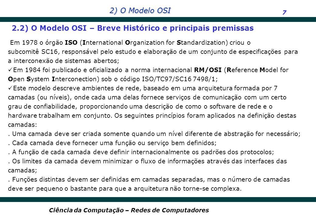 2) O Modelo OSI 8 Ciência da Computação – Redes de Computadores Cada camada N deve ser considerada como um programa ou processo implementado em hardware ou software que se comunica com o seu correspondente em outra máquina da rede através de regras estabelecidas em determinados protocolos denominados de nível N; As camadas prestam serviços umas às outras, ou seja, a camada N oferece serviços à camada N+1 e recebe serviços da camada N-1); Camada N+1 Camada N Camada N - 1 Serviços 2.3) O Modelo OSI – Interfuncionamento entre camadas