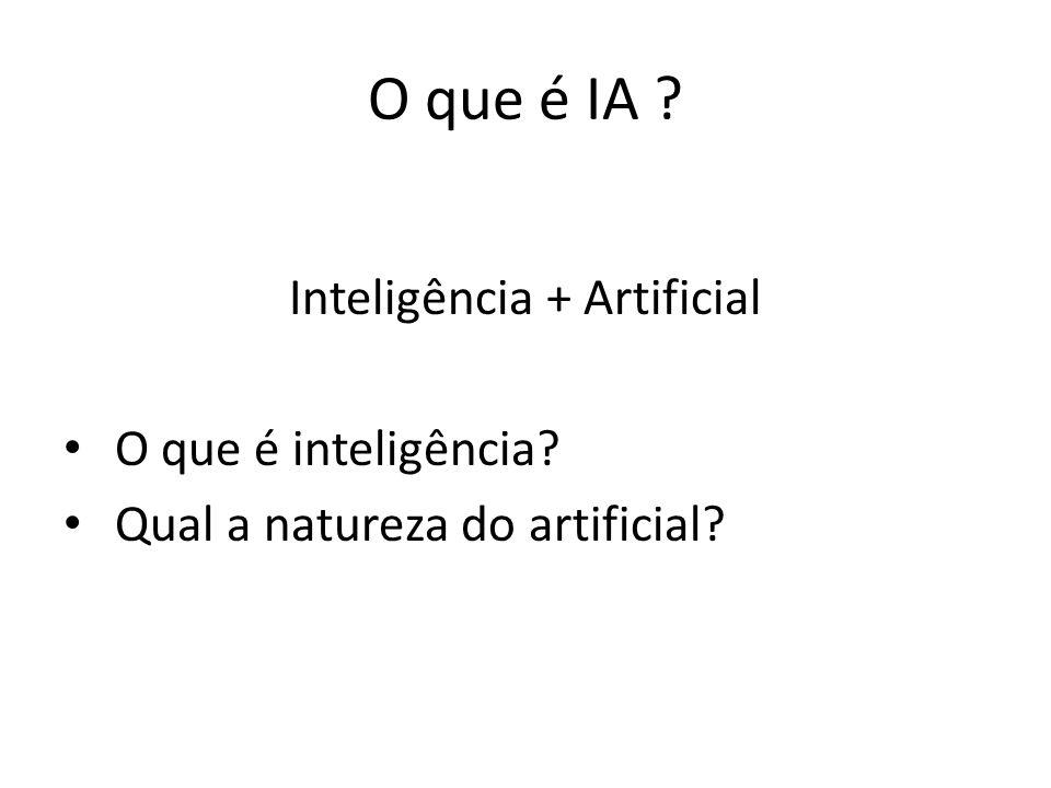 O que é IA ? Inteligência + Artificial O que é inteligência? Qual a natureza do artificial?