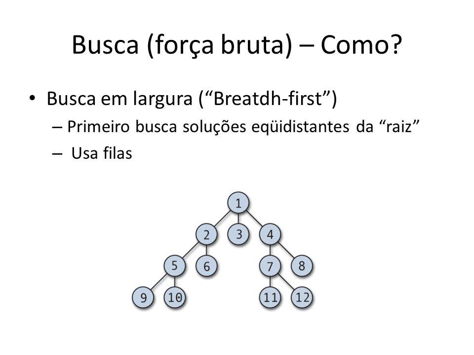 Busca (força bruta) – Como? Busca em largura (Breatdh-first) – Primeiro busca soluções eqüidistantes da raiz – Usa filas
