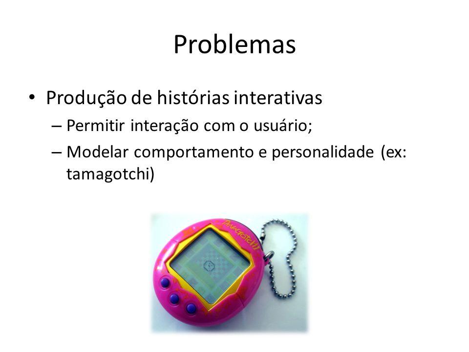 Problemas Produção de histórias interativas – Permitir interação com o usuário; – Modelar comportamento e personalidade (ex: tamagotchi)