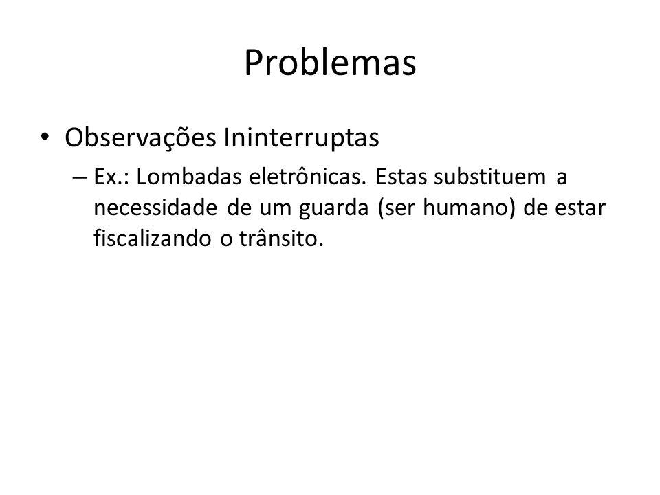 Problemas Observações Ininterruptas – Ex.: Lombadas eletrônicas. Estas substituem a necessidade de um guarda (ser humano) de estar fiscalizando o trân