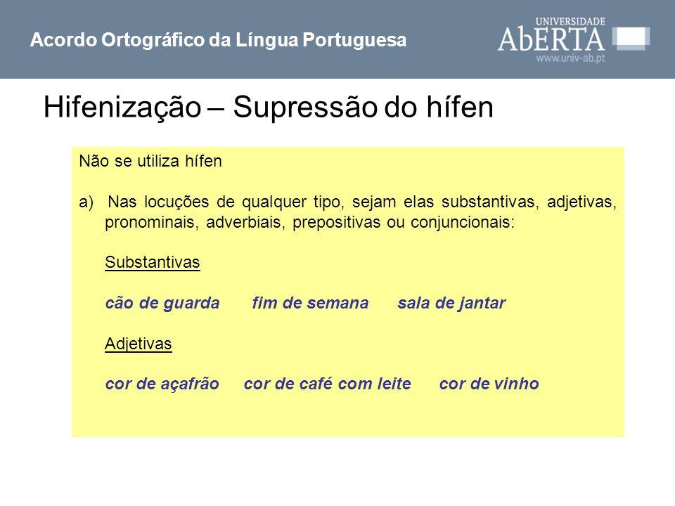 Hifenização – Supressão do hífen Acordo Ortográfico da Língua Portuguesa Não se utiliza hífen a) Nas locuções de qualquer tipo, sejam elas substantiva