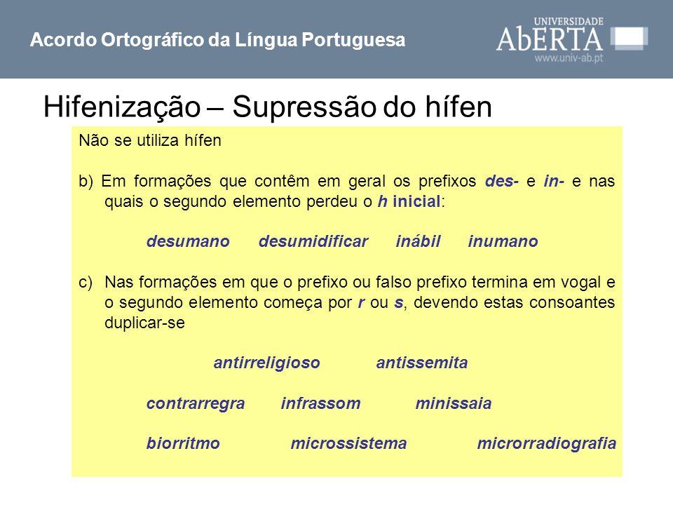 Hifenização – Supressão do hífen Acordo Ortográfico da Língua Portuguesa Não se utiliza hífen b) Em formações que contêm em geral os prefixos des- e i