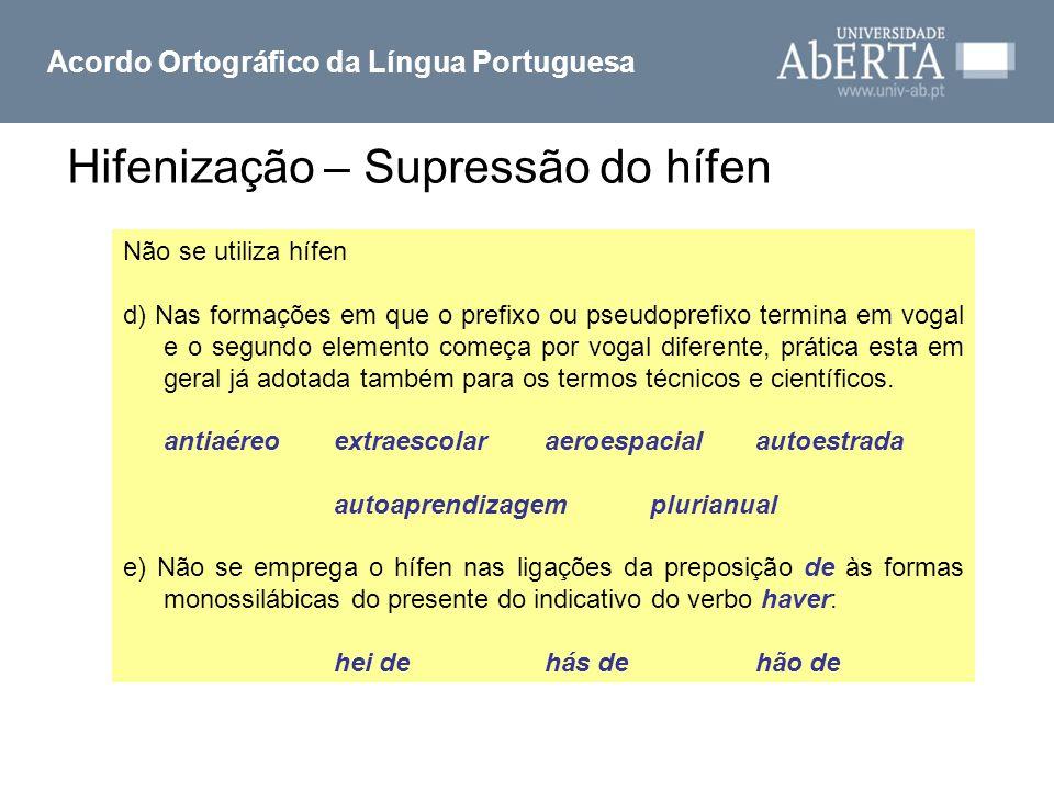 Hifenização – Supressão do hífen Acordo Ortográfico da Língua Portuguesa Não se utiliza hífen d) Nas formações em que o prefixo ou pseudoprefixo termi
